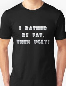 I Rather Be Fat, Then Ugly! T-Shirt