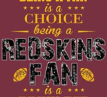 Being A Fan Is A Choice. Being A Redskins Fan Is A Privilege. by sports-tees