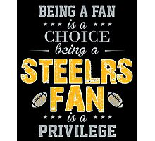 Being A Fan Is A Choice. Being A Steelers Fan Is A Privilege. Photographic Print