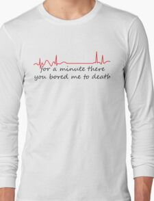 For A Minute There You Bored Me To Death Long Sleeve T-Shirt