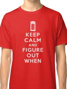 Keep Calm and Figure Out When Classic T-Shirt