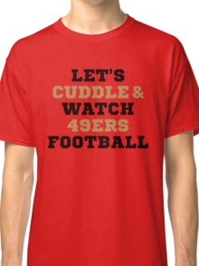 Lets Cuddle And Watch 49ers Football. Classic T-Shirt