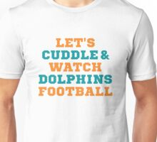 Let's Cuddle And Watch Dolphins Football. Unisex T-Shirt