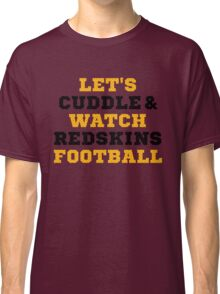 Let's Cuddle And Watch Redskins Football. Classic T-Shirt