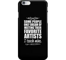some people only dream of meeting their favorite artists i teach mine iPhone Case/Skin