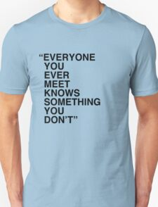Everyone you ever meet knows something you don't T-Shirt
