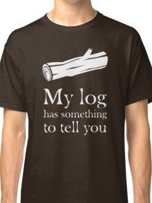 My log has something to tell you Classic T-Shirt