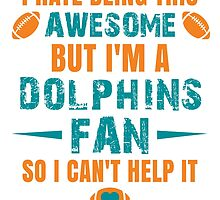 I Hate Being This Awesome. But I'M A Dolphins Fan So I Can't Help It. by sports-tees