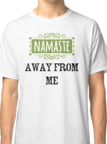 Namaste Away From Me Classic T-Shirt