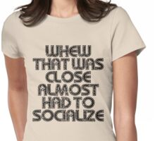 Whew That Was Close Almost Had To Socialize Womens Fitted T-Shirt