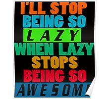 I'll Stop Being Lazy When it Stops Being Awesome Poster