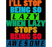 I'll Stop Being Lazy When it Stops Being Awesome Photographic Print