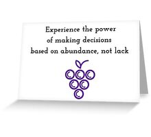 Experience the power of making decisions  based on  abundance instead of lack Greeting Card