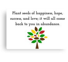 Plant seeds of happiness, hope, success, and love; it will all come back to you in abundance. Canvas Print