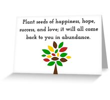 Plant seeds of happiness, hope, success, and love; it will all come back to you in abundance. Greeting Card