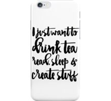 I Just Want To Drink Tea, Read, Sleep & Create Stuff iPhone Case/Skin