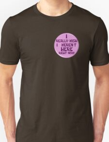 "Notice the ""I really wish I weren't here right now!"" button Unisex T-Shirt"
