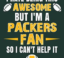 I Hate Being This Awesome. But I'M A Packers Fan So I Can't Help It. by sports-tees