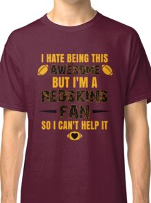 I Hate Being This Awesome. But I'M A Redskins Fan So I Can't Help It. Classic T-Shirt
