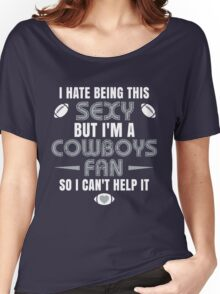 I Hate Being This Sexy.But I Am A Cowboys Fan So I Can't Help It. Women's Relaxed Fit T-Shirt