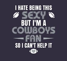 I Hate Being This Sexy.But I Am A Cowboys Fan So I Can't Help It. Unisex T-Shirt