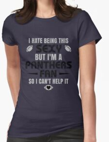 I Hate Being This Sexy.But I Am A Panthers Fan So I Can't Help It. Womens Fitted T-Shirt