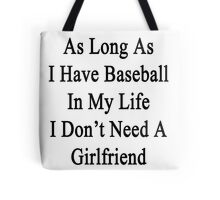 As Long As I Have Baseball In My Life I Don't Need A Girlfriend Tote Bag