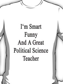 I'm Smart Funny And A Great Political Science Teacher T-Shirt