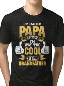 I'm Called PAPA Because I'm Way Too Cool To Be Called Grandfather . T-Shirts , Hoodies , Mugs & More Tri-blend T-Shirt