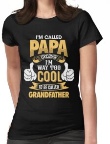 I'm Called PAPA Because I'm Way Too Cool To Be Called Grandfather . T-Shirts , Hoodies , Mugs & More Womens Fitted T-Shirt
