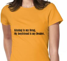 Kissing is my drug, my boyfriend is my dealer Womens Fitted T-Shirt