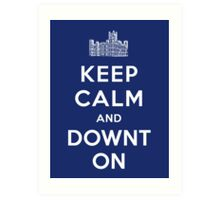 Keep Calm and DOWNTON! Art Print