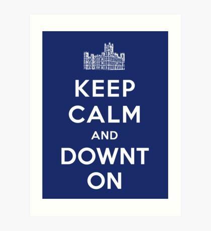Keep Calm and DOWNTON! Art Print