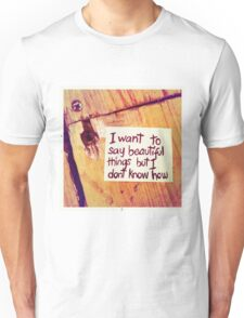 I want to say beautiful things but I don't know how Unisex T-Shirt