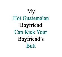 My Hot Guatemalan Boyfriend Can Kick Your Boyfriend's Butt Photographic Print