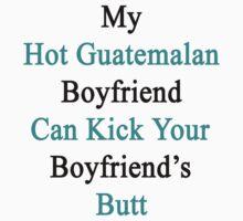 My Hot Guatemalan Boyfriend Can Kick Your Boyfriend's Butt by supernova23