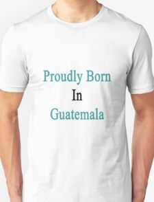 Proudly Born In Guatemala T-Shirt