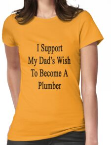 I Support My Dad's Wish To Become A Plumber Womens Fitted T-Shirt