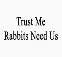 Trust Me Rabbits Need Us by supernova23