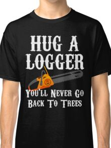 Hug A Logger You'll Never Go Back To Trees Classic T-Shirt