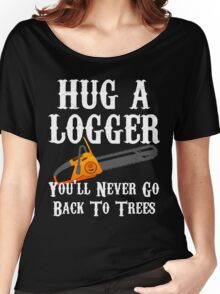 Hug A Logger You'll Never Go Back To Trees Women's Relaxed Fit T-Shirt