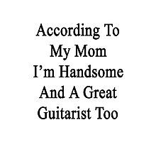 According To My Mom I'm Handsome And A Great Guitarist Too Photographic Print