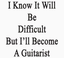 I Know It Will Be Difficult But I'll Become A Guitarist  Baby Tee