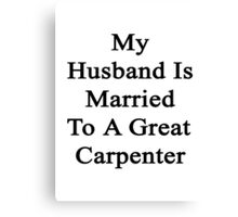 My Husband Is Married To A Great Carpenter  Canvas Print