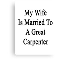 My Wife Is Married To A Great Carpenter Canvas Print