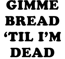 GIMME BREAD 'TIL I'M DEAD by MIDLIFE MELTDOWN MFG.