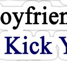 My Hot Nicaraguan Boyfriend Can Kick Your Boyfriend's Butt Sticker
