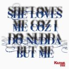 she loves me coz i do nudda but me by KARMA TEES  karma view photography