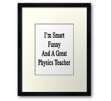 I'm Smart Funny And A Great Physics Teacher Framed Print