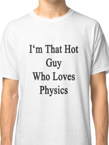 I'm That Hot Guy Who Loves Physics Classic T-Shirt